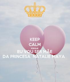 Poster: KEEP CALM PORQUE EU VOU SER MÃE DA PRINCESA  NATALIE MAYA