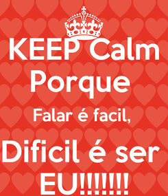 Poster: KEEP Calm Porque  Falar é facil,  Dificil é ser  EU!!!!!!!