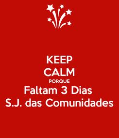 Poster: KEEP CALM PORQUE Faltam 3 Dias  S.J. das Comunidades