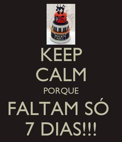 Poster: KEEP CALM PORQUE FALTAM SÓ  7 DIAS!!!