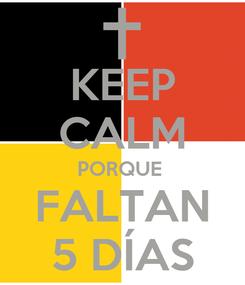 Poster: KEEP CALM PORQUE  FALTAN 5 DÍAS