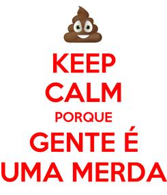 Poster: KEEP CALM PORQUE GENTE É UMA MERDA