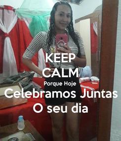 Poster: KEEP CALM Porque Hoje Celebramos Juntas O seu dia