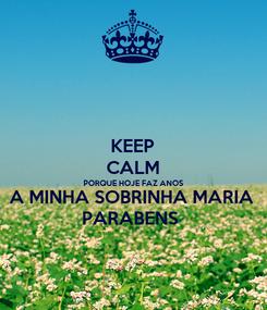 Poster: KEEP CALM PORQUE HOJE FAZ ANOS A MINHA SOBRINHA MARIA PARABENS
