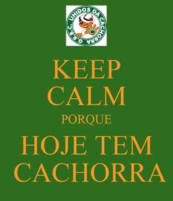 Poster: KEEP CALM PORQUE HOJE TEM  CACHORRA