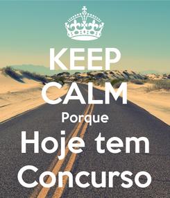 Poster: KEEP CALM Porque Hoje tem Concurso
