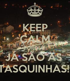 Poster: KEEP CALM PORQUE  JÁ SÃO AS  TASQUINHAS!!