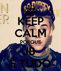 Poster: KEEP CALM PORQUE JB  É TUDO