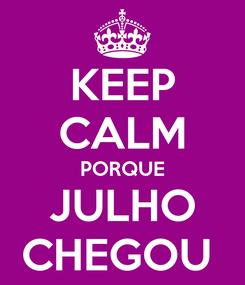 Poster: KEEP CALM PORQUE JULHO CHEGOU