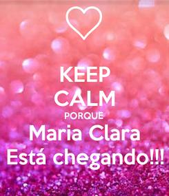 Poster: KEEP CALM PORQUE Maria Clara Está chegando!!!