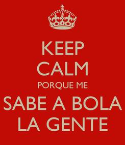 Poster: KEEP CALM PORQUE ME SABE A BOLA LA GENTE
