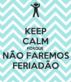 Poster: KEEP CALM PORQUE NÃO FAREMOS FERIADÃO