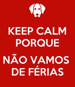 Poster: KEEP CALM PORQUE  NÃO VAMOS  DE FÉRIAS