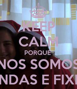 Poster: KEEP CALM PORQUE  NOS SOMOS LINDAS E FIXES