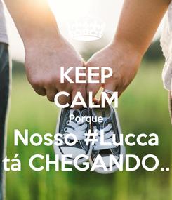 Poster: KEEP CALM Porque Nosso #Lucca tá CHEGANDO..