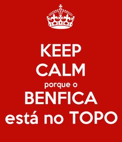 Poster: KEEP CALM porque o BENFICA está no TOPO