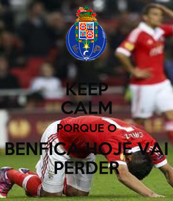 Poster: KEEP CALM PORQUE O BENFICA HOJE VAI PERDER