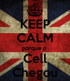Poster: KEEP CALM porque o  Cell Chegou