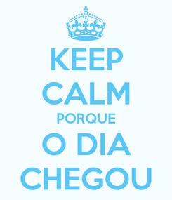 Poster: KEEP CALM PORQUE O DIA CHEGOU