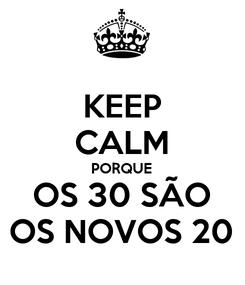 Poster: KEEP CALM PORQUE OS 30 SÃO OS NOVOS 20