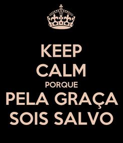 Poster: KEEP CALM PORQUE PELA GRAÇA SOIS SALVO