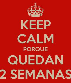 Poster: KEEP CALM PORQUE QUEDAN 2 SEMANAS