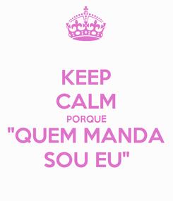 """Poster: KEEP CALM PORQUE """"QUEM MANDA SOU EU"""""""