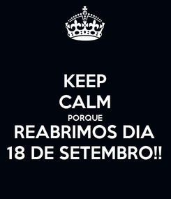 Poster: KEEP CALM PORQUE REABRIMOS DIA 18 DE SETEMBRO!!