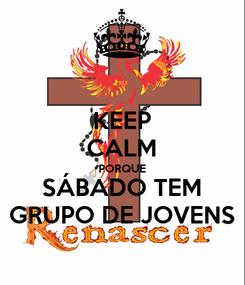 Poster: KEEP CALM PORQUE SÁBADO TEM GRUPO DE JOVENS