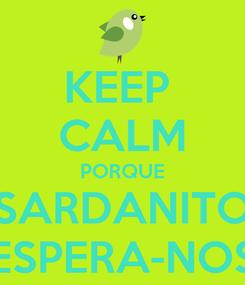 Poster: KEEP  CALM PORQUE SARDANITO ESPERA-NOS