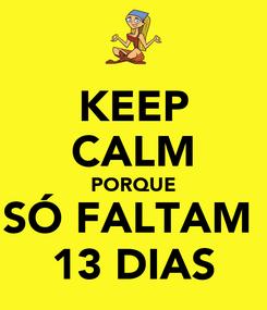 Poster: KEEP CALM PORQUE SÓ FALTAM  13 DIAS