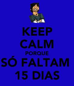 Poster: KEEP CALM PORQUE SÓ FALTAM  15 DIAS