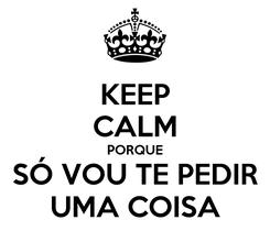 Poster: KEEP CALM PORQUE SÓ VOU TE PEDIR UMA COISA