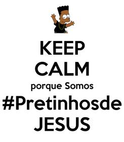 Poster: KEEP CALM porque Somos #Pretinhosde JESUS