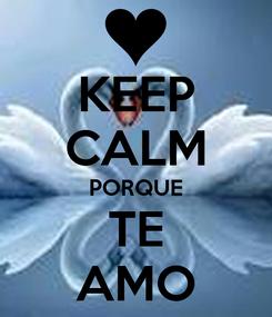 Poster: KEEP CALM PORQUE TE AMO