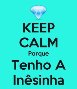 Poster: KEEP CALM Porque Tenho A Inêsinha