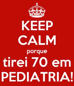 Poster: KEEP CALM porque tirei 70 em PEDIATRIA!