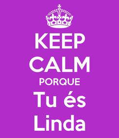 Poster: KEEP CALM PORQUE Tu és Linda
