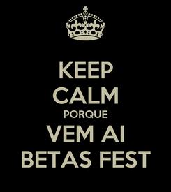Poster: KEEP CALM PORQUE VEM AI BETAS FEST