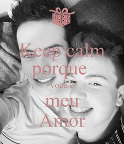 Poster: Keep calm porque  você é meu Amor