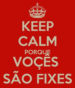 Poster: KEEP CALM PORQUE VOÇÊS  SÃO FIXES