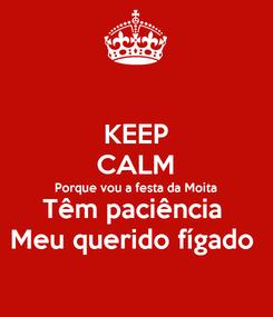 Poster: KEEP CALM Porque vou a festa da Moita  Têm paciência  Meu querido fígado
