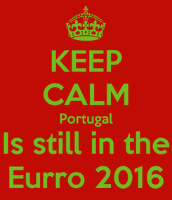 Poster: KEEP CALM Portugal Is still in the Eurro 2016