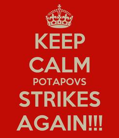 Poster: KEEP CALM POTAPOVS STRIKES AGAIN!!!