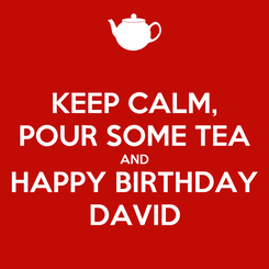 Poster: KEEP CALM, POUR SOME TEA AND HAPPY BIRTHDAY DAVID