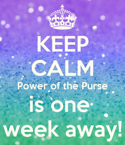 Poster: KEEP CALM Power of the Purse is one  week away!