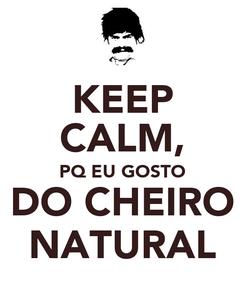 Poster: KEEP CALM, PQ EU GOSTO   DO CHEIRO   NATURAL