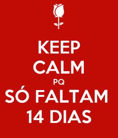 Poster: KEEP CALM PQ SÓ FALTAM  14 DIAS