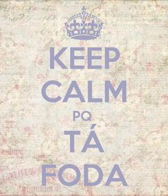 Poster: KEEP CALM PQ  TÁ FODA