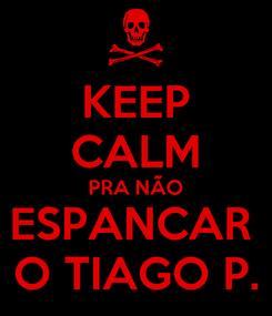 Poster: KEEP CALM PRA NÃO ESPANCAR  O TIAGO P.